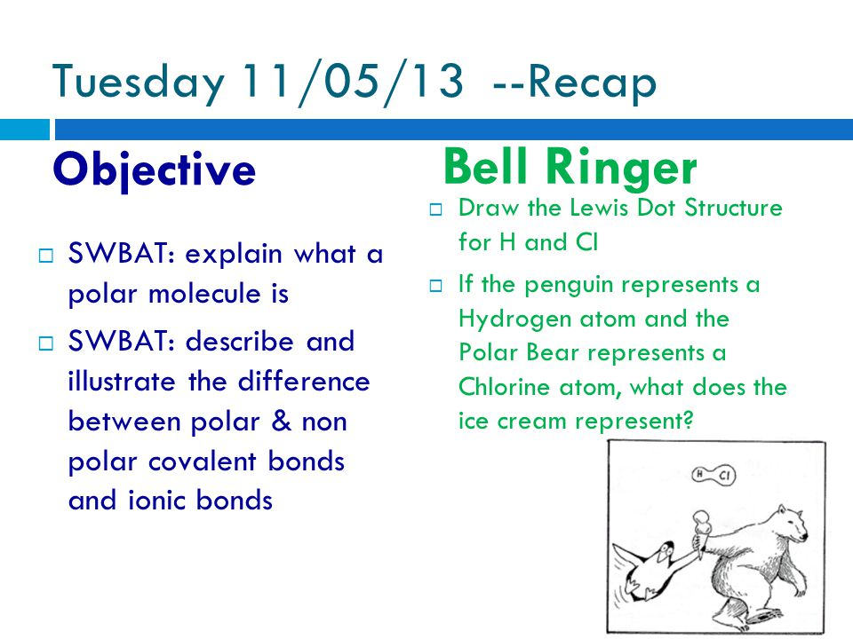 Tuesday 11/05/13 --Recap Objective Bell Ringer  Draw the Lewis Dot Structure for H and Cl  If the penguin represents a Hydrogen atom and the Polar Bear represents a Chlorine atom, what does the ice cream represent.