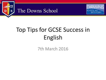 The Downs School Top Tips for GCSE Success in English 7th March 2016.