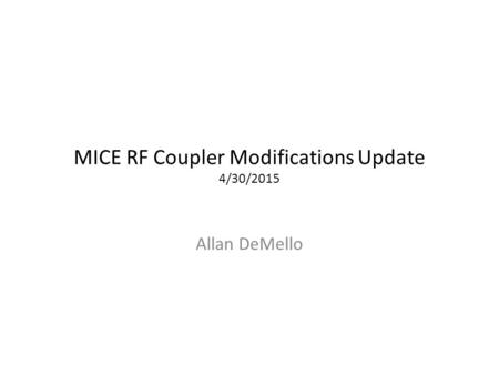 MICE RF Coupler Modifications Update 4/30/2015 Allan DeMello.