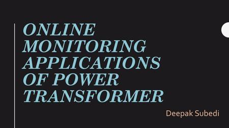 ONLINE MONITORING APPLICATIONS OF POWER TRANSFORMER Deepak Subedi.