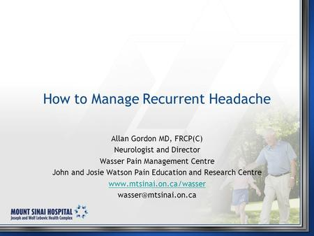 How to Manage Recurrent Headache Allan Gordon MD, FRCP(C) Neurologist and Director Wasser Pain Management Centre John and Josie Watson Pain Education and.