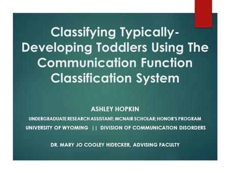 Classifying Typically- Developing Toddlers Using The Communication Function Classification System ASHLEY HOPKIN UNDERGRADUATE RESEARCH ASSISTANT; MCNAIR.