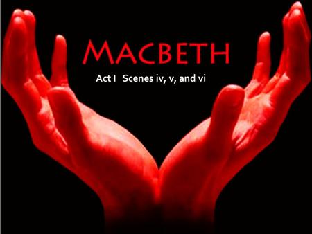 "Act I Scenes iv, v, and vi. Macbeth Act I Scenes 4 and 5 Scene iv Duncan's proclamation of Malcolm as heir ""Prince of Cumberland Scene v Meeting Lady."