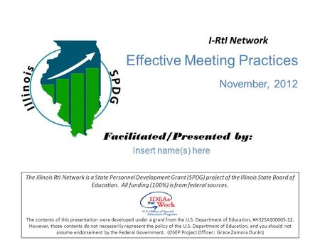 Effective Meeting Practices November, 2012 Facilitated/Presented by: The Illinois RtI Network is a State Personnel Development Grant (SPDG) project of.