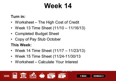 Week 14 Turn in: Worksheet – The High Cost of Credit Week 13 Time Sheet (11/10 – 11/16/13) Completed Budget Sheet Copy of Pay Stub October This Week: Week.