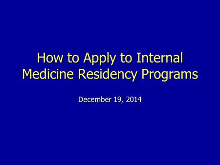 How to Apply to Internal Medicine Residency Programs December 19, 2014.