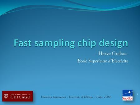 - Herve Grabas - Ecole Superieure d'Electicite 1 Internship presentation - University of Chicago – 3 sept. 2009.