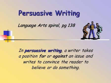 Persuasive Writing persuasive writing In persuasive writing, a writer takes a position for or against an issue and writes to convince the reader to believe.