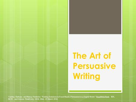 "The Art of Persuasive Writing Yardley, Barbara, and Nancy Perdomo. ""Finding Solutions to Food Waste: Persuasion in a Digital World."" ReadWriteThink. IRA,"