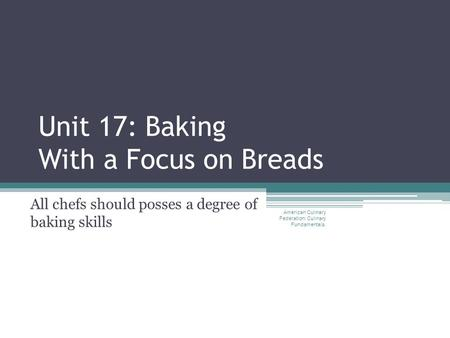 Unit 17: Baking With a Focus on Breads All chefs should posses a degree of baking skills American Culinary Federation: Culinary Fundamentals.