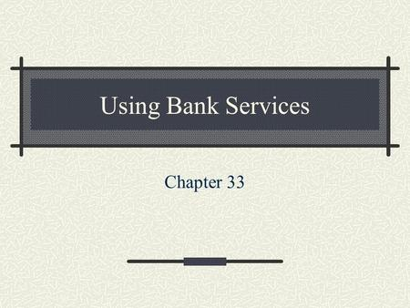 Using Bank Services Chapter 33. Checking Accounts A customer deposits money in an account and receives a book of checks. May deposit or withdraw money.