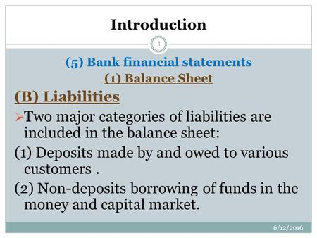 Introduction (5) Bank financial statements (1) Balance Sheet (B) Liabilities  Two major categories of liabilities are included in the balance sheet: (1)