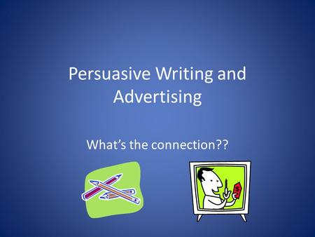 Persuasive Writing and Advertising What's the connection??