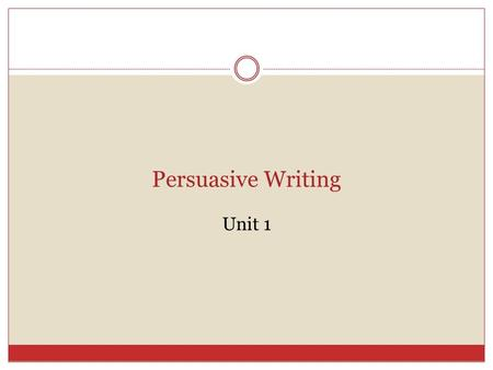 Persuasive Writing Unit 1. Unit 1 – Persuasive Writing Persuasive Writing  In persuasive writing, a writer takes a position FOR or AGAINST an issue and.