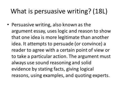 What is persuasive writing? (18L) Persuasive writing, also known as the argument essay, uses logic and reason to show that one idea is more legitimate.