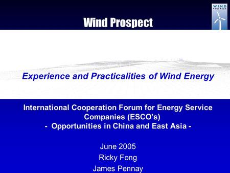 Wind Prospect Experience and Practicalities of Wind Energy International Cooperation Forum for Energy Service Companies (ESCO's) - Opportunities in China.