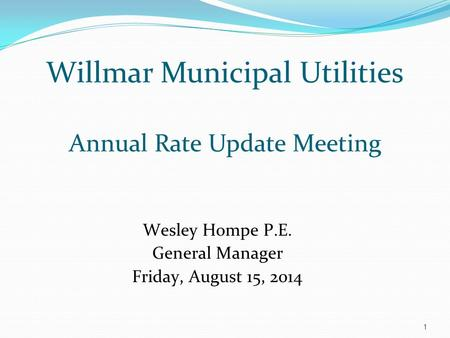 Willmar Municipal Utilities Annual Rate Update Meeting Wesley Hompe P.E. General Manager Friday, August 15, 2014 1.