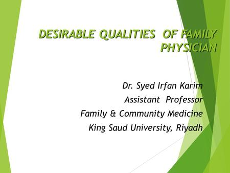 DESIRABLE QUALITIES OF FAMILY PHYSICIAN Dr. Syed Irfan Karim Assistant Professor Family & Community Medicine King Saud University, Riyadh.