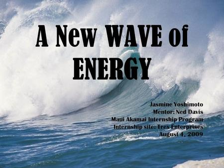 A New WAVE of ENERGY Jasmine Yoshimoto Mentor: Ned Davis Maui Akamai Internship Program Internship site: Trex Enterprises August 4, 2009 1.