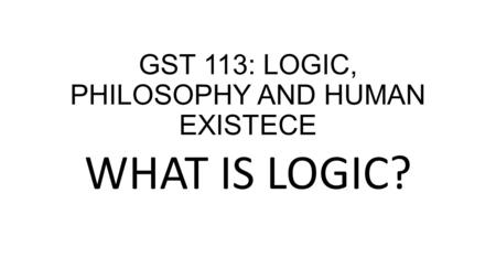 GST 113: LOGIC, PHILOSOPHY AND HUMAN EXISTECE WHAT IS LOGIC?