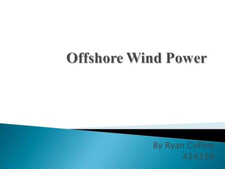 By Ryan Collins 424350.  Largest offshore wind farm is in Denmark  Dong Energy and Siemens Renewable Energy Provided the 91 turbines  Combined capacity.