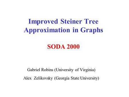 Improved Steiner Tree Approximation in Graphs SODA 2000 Gabriel Robins (University of Virginia) Alex Zelikovsky (Georgia State University)