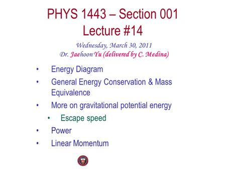 PHYS 1443 – Section 001 Lecture #14 Wednesday, March 30, 2011 Dr. Jaehoon Yu (delivered by C. Medina) Energy Diagram General Energy Conservation & Mass.