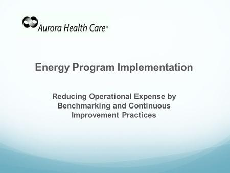 Energy Program Implementation Reducing Operational Expense by Benchmarking and Continuous Improvement Practices.