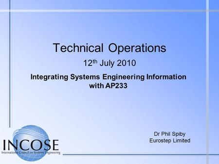 Technical Operations 12 th July 2010 Dr Phil Spiby Eurostep Limited Integrating Systems Engineering Information with AP233.