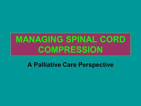 MANAGING SPINAL CORD COMPRESSION A Palliative Care Perspective.