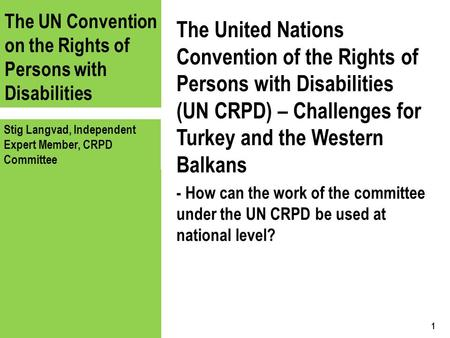 The UN Convention on the Rights of Persons with Disabilities Stig Langvad, Independent Expert Member, CRPD Committee The United Nations Convention of the.