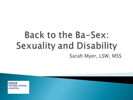 Sarah Myer, LSW, MSS.  Participants will be able to: ◦ List 5 components of sexuality. ◦ Identify ways sexuality is impacted by disability and chronic.