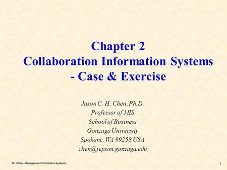 Dr. Chen, Management Information Systems 1 Chapter 2 Collaboration Information Systems - Case & Exercise Jason C. H. Chen, Ph.D. Professor of MIS School.