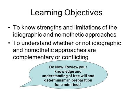 Learning Objectives To know strengths and limitations of the idiographic and nomothetic approaches To understand whether or not idiographic and nomothetic.