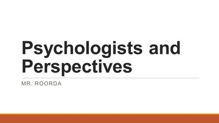 Psychologists and Perspectives MR. ROORDA. Objectives: 1. Compare and contrast the psychological perspectives. 2. Identify basic and applied research.