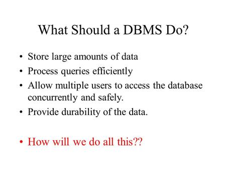 What Should a DBMS Do? Store large amounts of data Process queries efficiently Allow multiple users to access the database concurrently and safely. Provide.