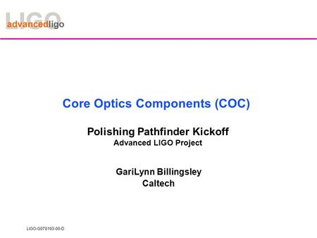 LIGO-G070193-00-D Core Optics Components (COC) Polishing Pathfinder Kickoff Advanced LIGO Project GariLynn Billingsley Caltech.