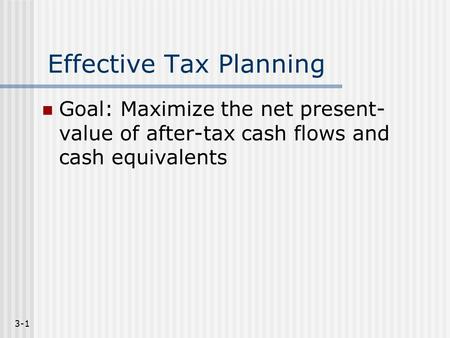 3-1 Effective Tax Planning Goal: Maximize the net present- value of after-tax cash flows and cash equivalents.