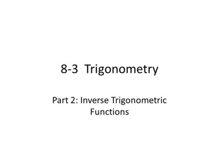 8-3 Trigonometry Part 2: Inverse Trigonometric Functions.
