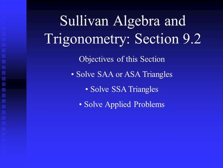 Sullivan Algebra and Trigonometry: Section 9.2 Objectives of this Section Solve SAA or ASA Triangles Solve SSA Triangles Solve Applied Problems.