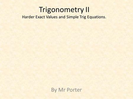 Trigonometry II Harder Exact Values and Simple Trig Equations. By Mr Porter.