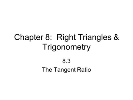Chapter 8: Right Triangles & Trigonometry 8.3 The Tangent Ratio.