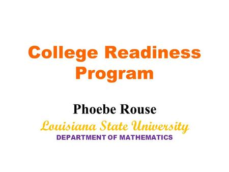 College Readiness Program Phoebe Rouse Louisiana State University DEPARTMENT OF MATHEMATICS.