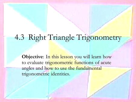 4.3 Right Triangle Trigonometry Objective: In this lesson you will learn how to evaluate trigonometric functions of acute angles and how to use the fundamental.