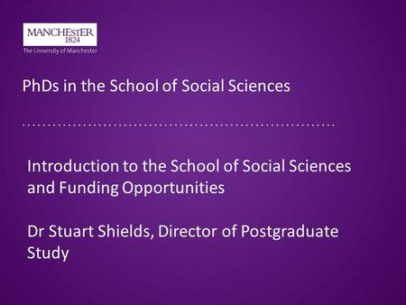 PhDs in the School of Social Sciences Introduction to the School of Social Sciences and Funding Opportunities Dr Stuart Shields, Director of Postgraduate.