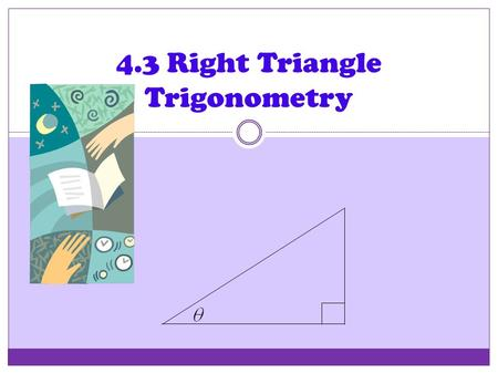 4.3 Right Triangle Trigonometry Right Triangle Trig Our second look at the trigonometric functions is from a ___________________ ___________________.