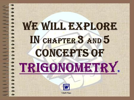 We will explore in chapter 3 and 5 concepts of Trigonometry. Trigonometry.