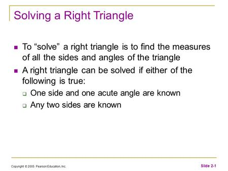 "Copyright © 2005 Pearson Education, Inc. Slide 2-1 Solving a Right Triangle To ""solve"" a right triangle is to find the measures of all the sides and angles."