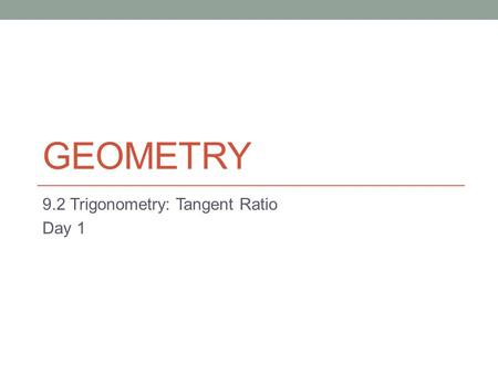 GEOMETRY 9.2 Trigonometry: Tangent Ratio Day 1. SOH-CAH-TOA In a right triangle, there are three sides, two acute angles, and a right angle From either.