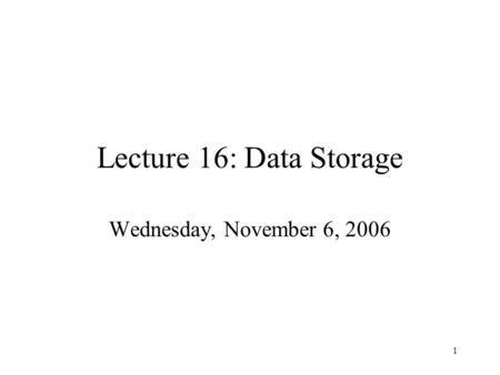 1 Lecture 16: Data Storage Wednesday, November 6, 2006.